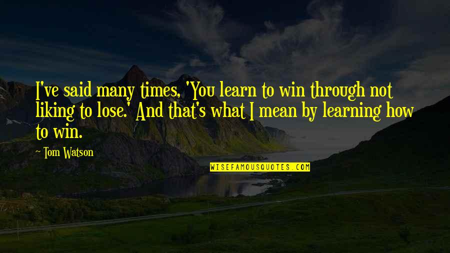 Lose And Win Quotes By Tom Watson: I've said many times, 'You learn to win