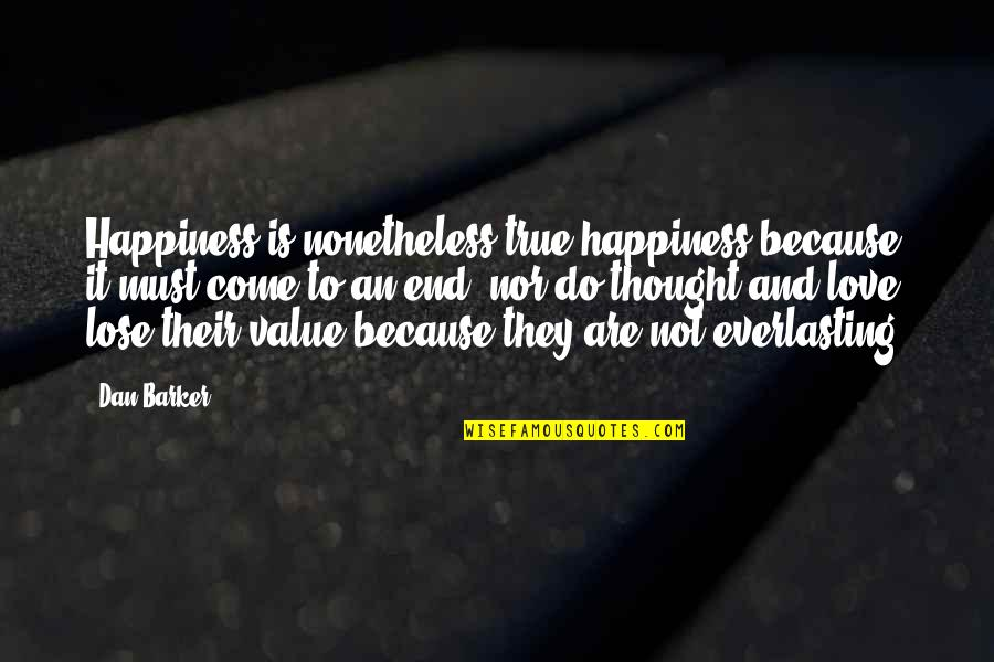 Lose It Quotes By Dan Barker: Happiness is nonetheless true happiness because it must