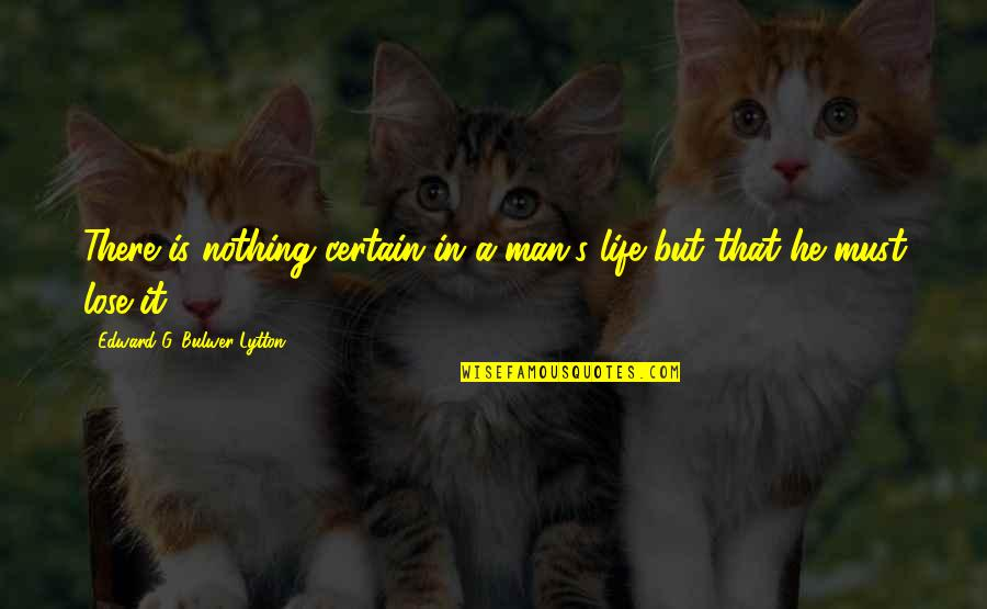 Lose It Quotes By Edward G. Bulwer-Lytton: There is nothing certain in a man's life