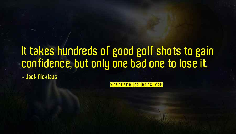 Lose It Quotes By Jack Nicklaus: It takes hundreds of good golf shots to
