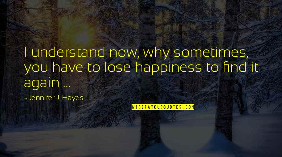 Lose It Quotes By Jennifer J. Hayes: I understand now, why sometimes, you have to