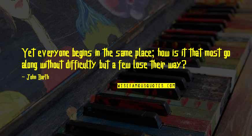 Lose It Quotes By John Barth: Yet everyone begins in the same place; how