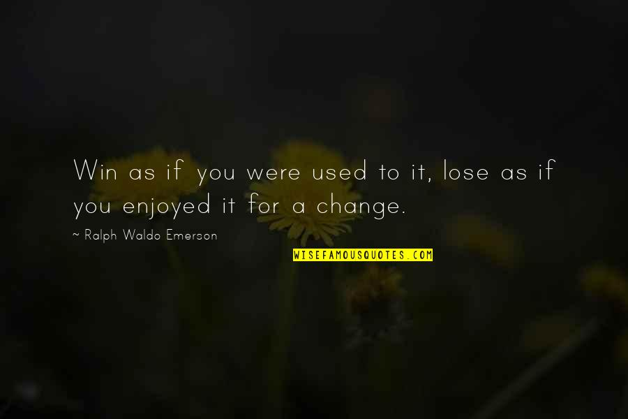 Lose It Quotes By Ralph Waldo Emerson: Win as if you were used to it,