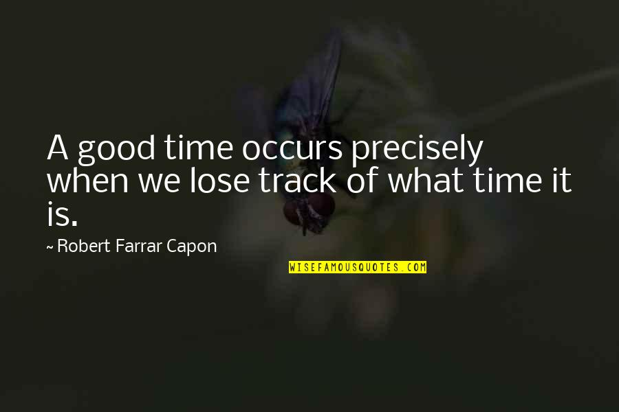 Lose It Quotes By Robert Farrar Capon: A good time occurs precisely when we lose