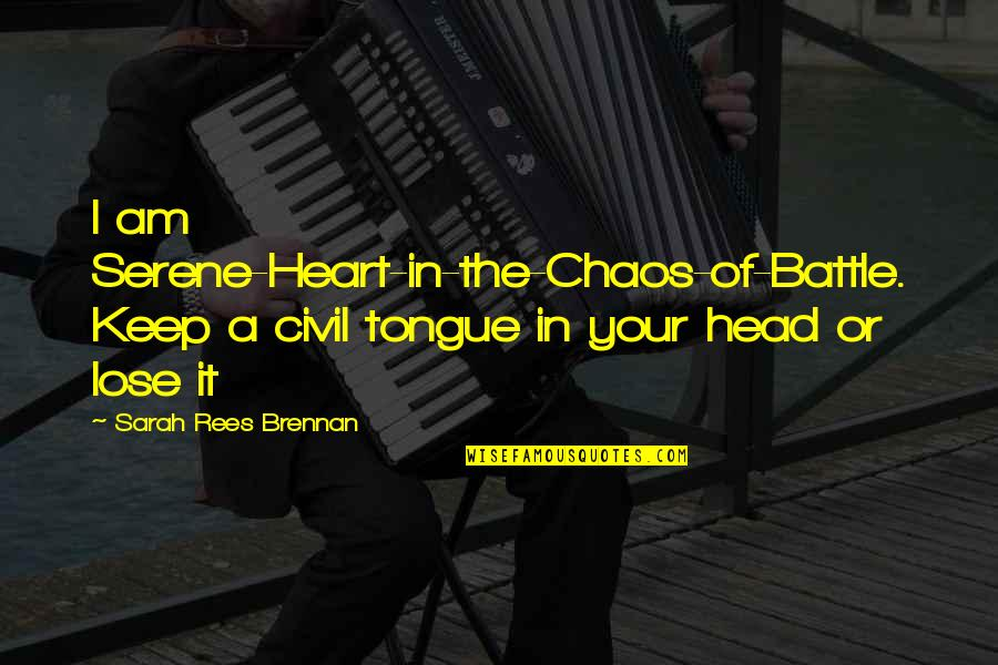 Lose It Quotes By Sarah Rees Brennan: I am Serene-Heart-in-the-Chaos-of-Battle. Keep a civil tongue in