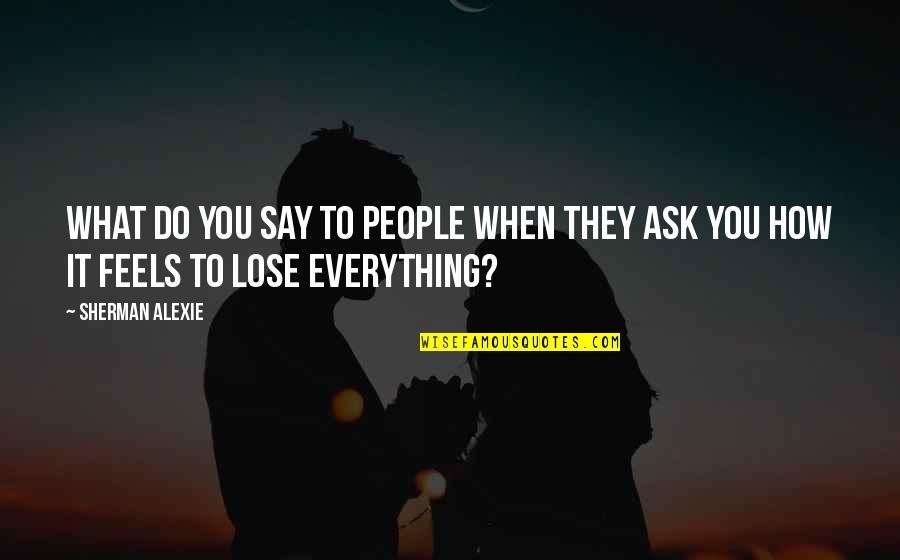 Lose It Quotes By Sherman Alexie: What do you say to people when they