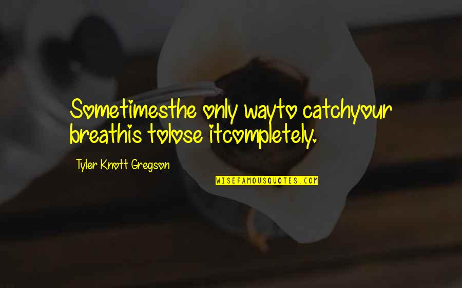 Lose It Quotes By Tyler Knott Gregson: Sometimesthe only wayto catchyour breathis tolose itcompletely.