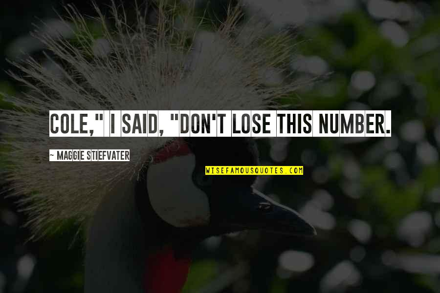 "Lose My Number Quotes By Maggie Stiefvater: Cole,"" I said, ""Don't lose this number."