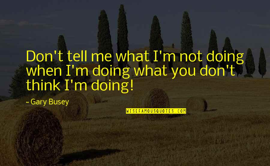 Lose Yourself To Dance Quotes By Gary Busey: Don't tell me what I'm not doing when