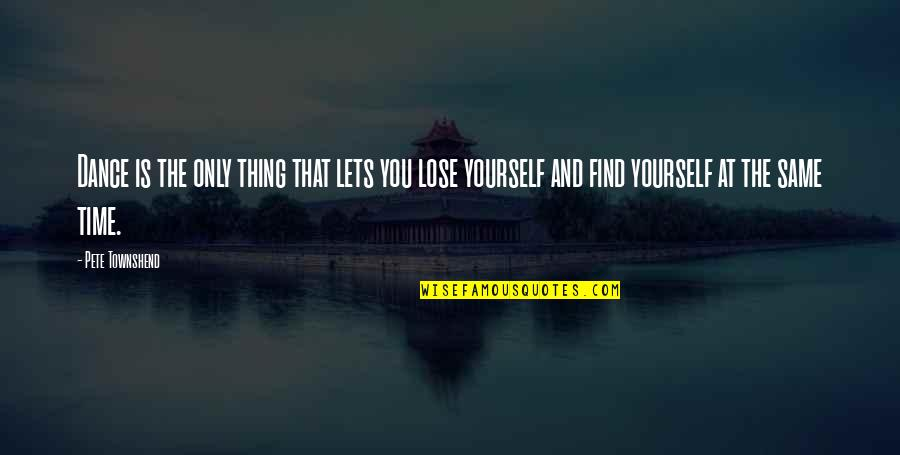 Lose Yourself To Dance Quotes By Pete Townshend: Dance is the only thing that lets you