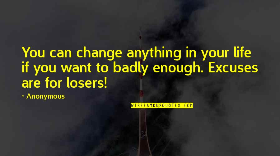 Losers In Life Quotes By Anonymous: You can change anything in your life if