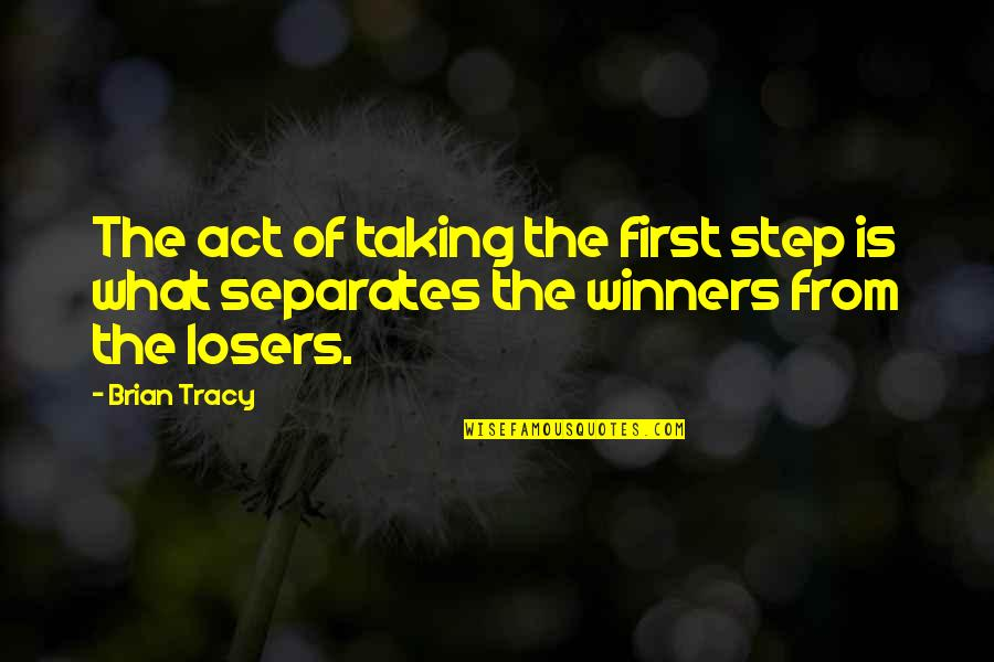 Losers In Life Quotes By Brian Tracy: The act of taking the first step is