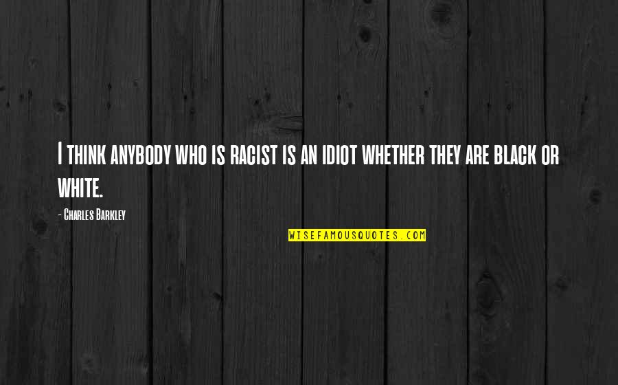 Losers In Life Quotes By Charles Barkley: I think anybody who is racist is an