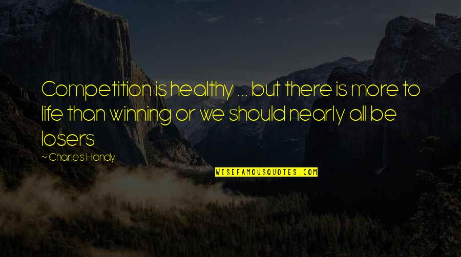 Losers In Life Quotes By Charles Handy: Competition is healthy ... but there is more