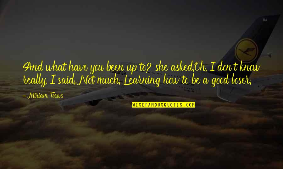 Losers In Life Quotes By Miriam Toews: And what have you been up to? she