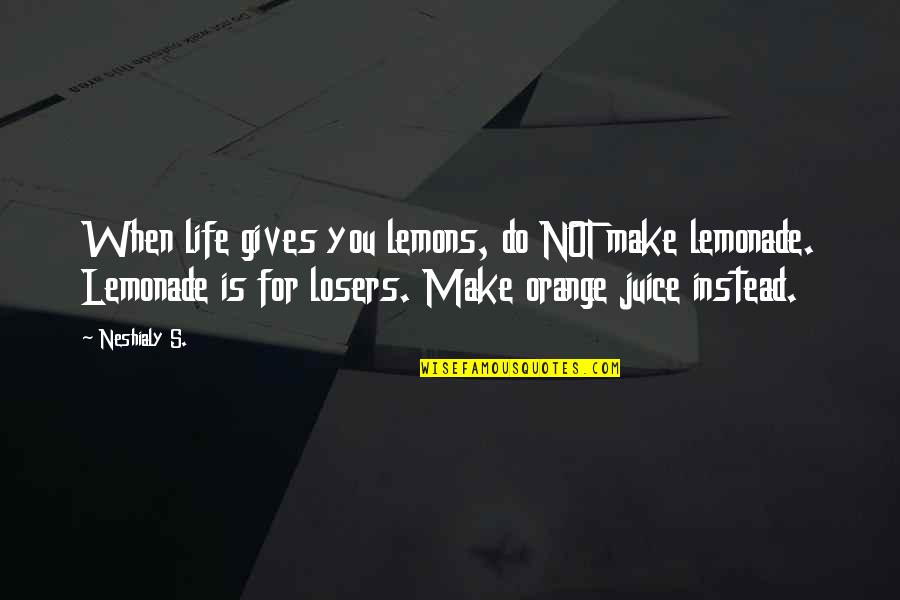 Losers In Life Quotes By Neshialy S.: When life gives you lemons, do NOT make