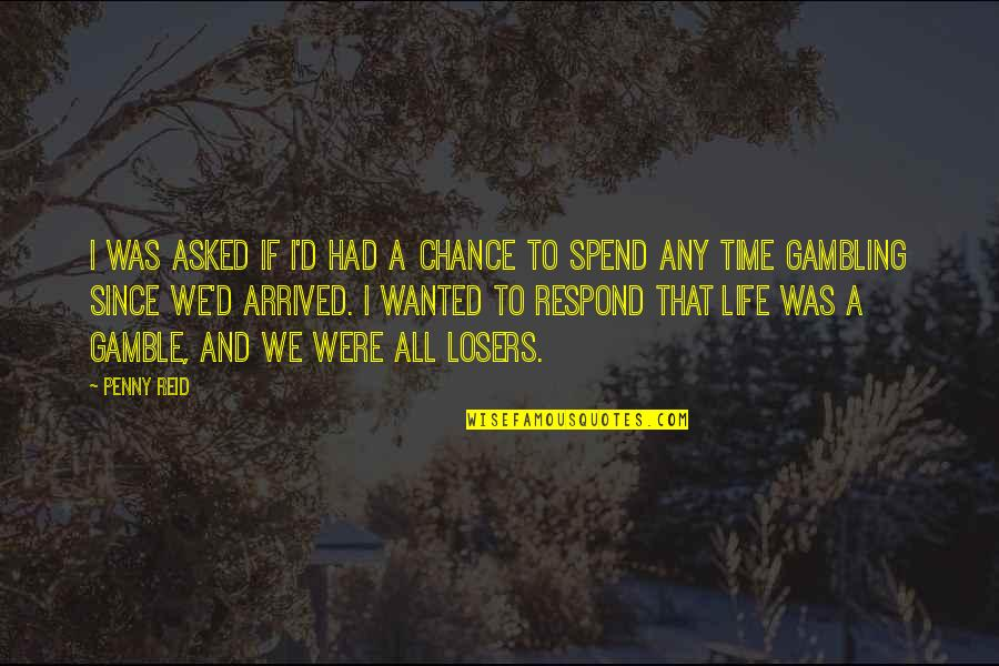Losers In Life Quotes By Penny Reid: I was asked if I'd had a chance