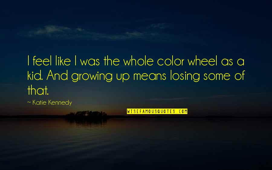 Losing A Kid Quotes By Katie Kennedy: I feel like I was the whole color