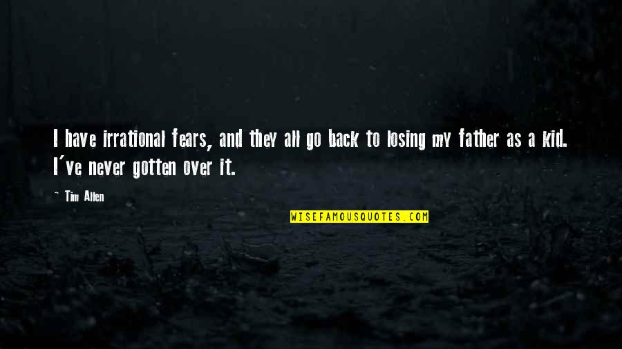 Losing A Kid Quotes By Tim Allen: I have irrational fears, and they all go