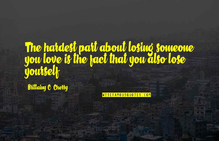 Losing A Part Of Yourself Quotes By Brittainy C. Cherry: The hardest part about losing someone you love