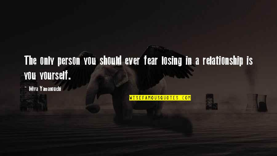 Losing A Relationship Quotes By Miya Yamanouchi: The only person you should ever fear losing