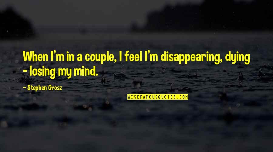 Losing A Relationship Quotes By Stephen Grosz: When I'm in a couple, I feel I'm