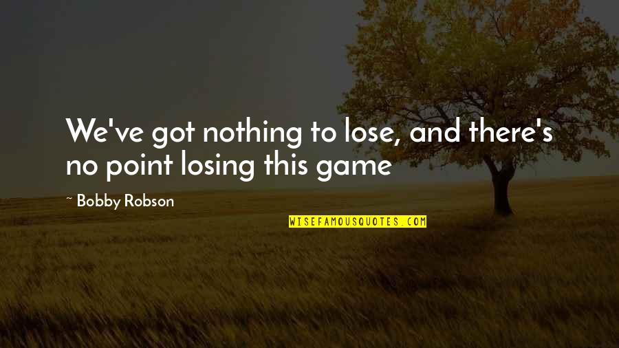 Losing A Soccer Game Quotes By Bobby Robson: We've got nothing to lose, and there's no