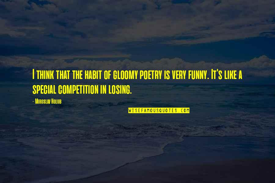 Losing Competition Quotes By Miroslav Holub: I think that the habit of gloomy poetry
