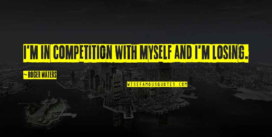 Losing Competition Quotes By Roger Waters: I'm in competition with myself and I'm losing.