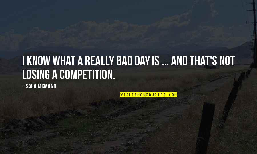 Losing Competition Quotes By Sara McMann: I know what a really bad day is