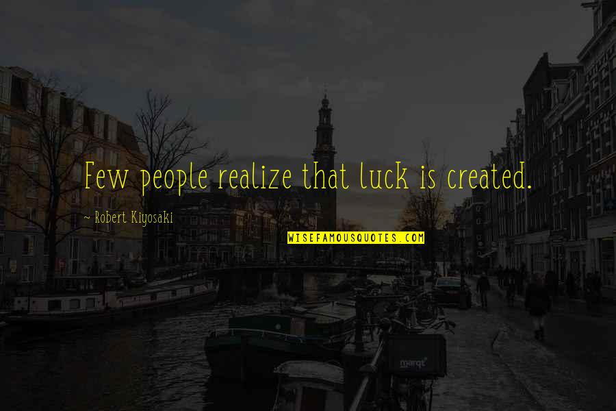 Losing Grip Quotes By Robert Kiyosaki: Few people realize that luck is created.