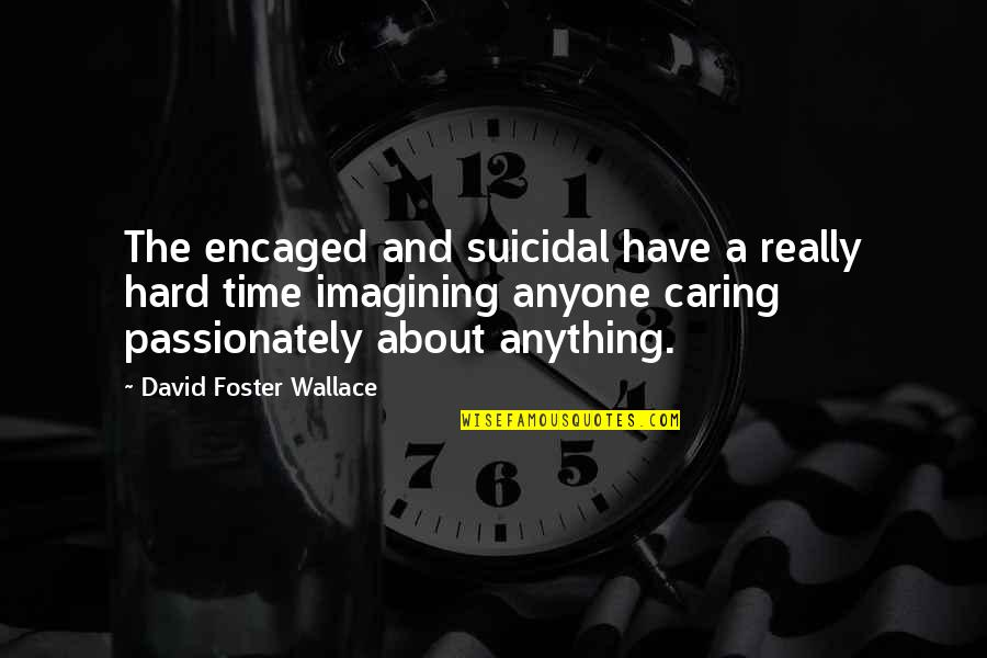 Losing Him To Her Quotes By David Foster Wallace: The encaged and suicidal have a really hard