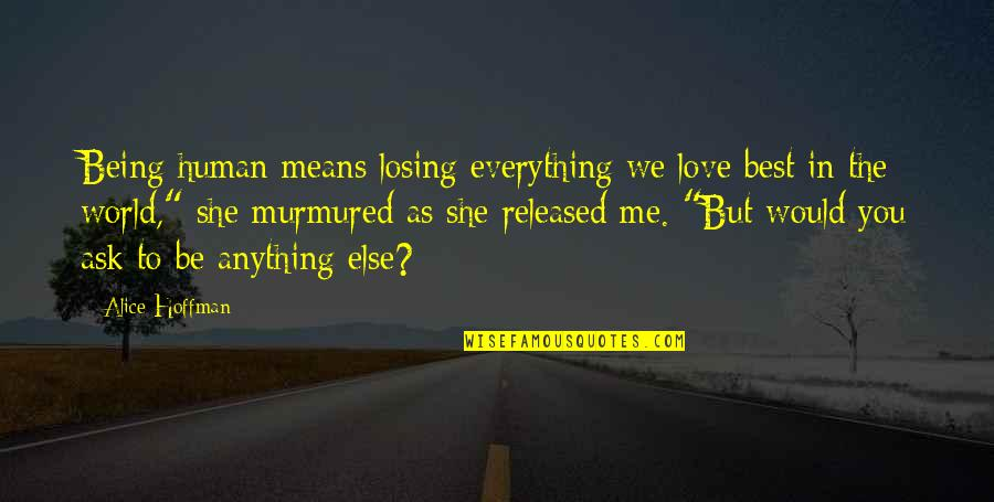 Losing Love Quotes By Alice Hoffman: Being human means losing everything we love best