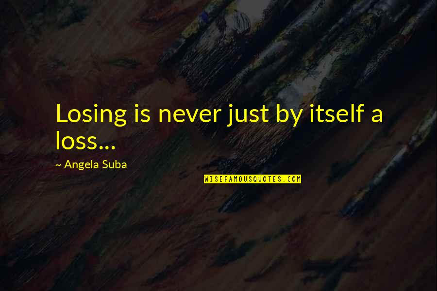 Losing Love Quotes By Angela Suba: Losing is never just by itself a loss...