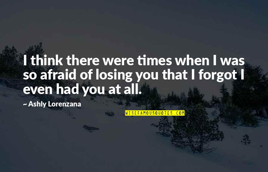 Losing Love Quotes By Ashly Lorenzana: I think there were times when I was