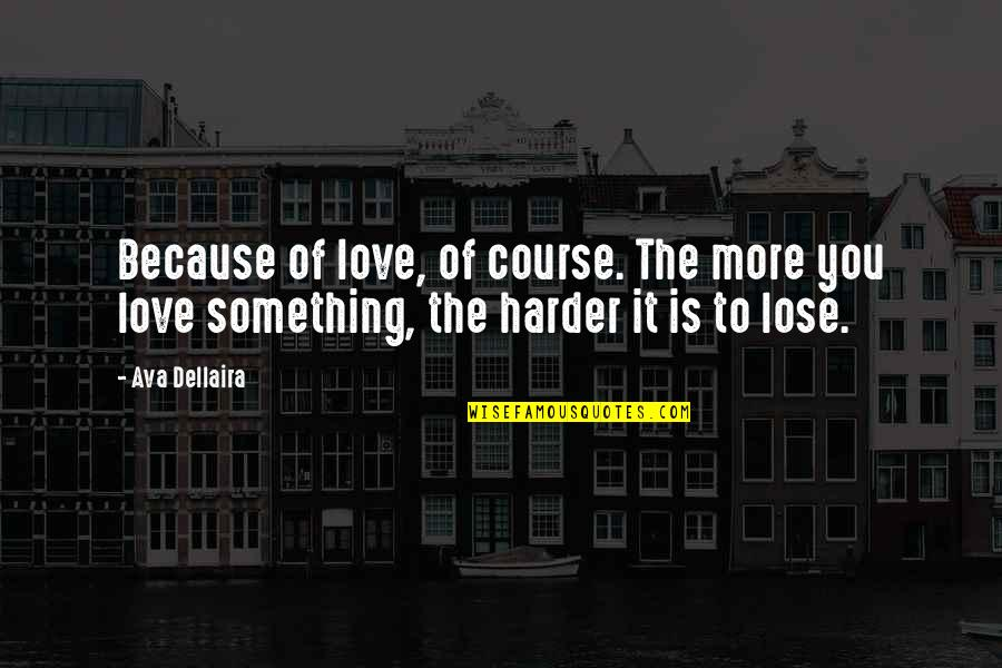 Losing Love Quotes By Ava Dellaira: Because of love, of course. The more you