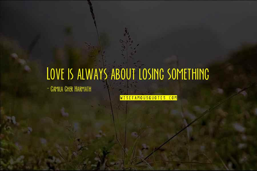 Losing Love Quotes By Camila Cher Harmath: Love is always about losing something