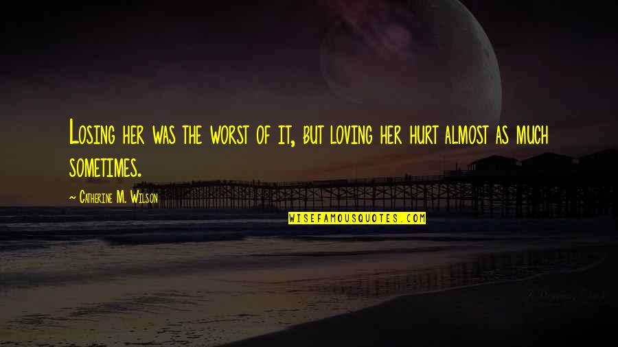 Losing Love Quotes By Catherine M. Wilson: Losing her was the worst of it, but