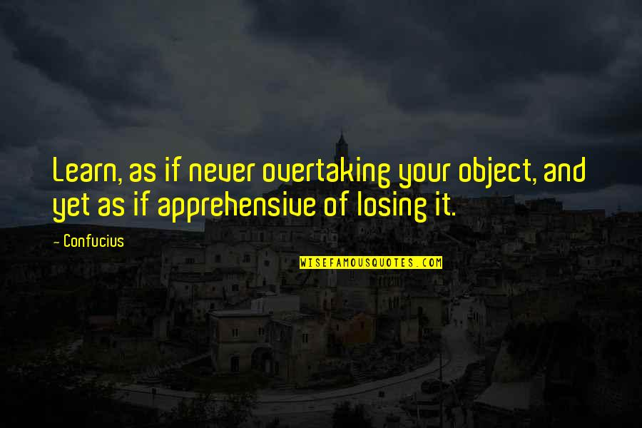 Losing Love Quotes By Confucius: Learn, as if never overtaking your object, and
