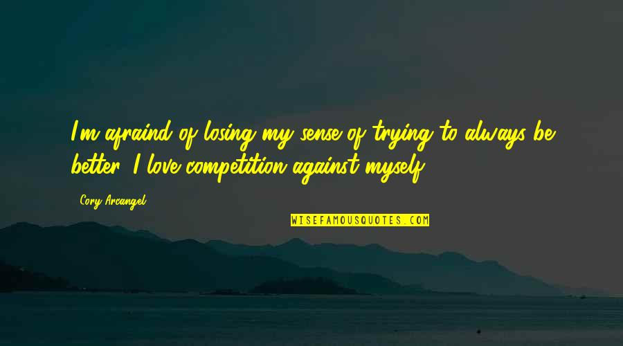Losing Love Quotes By Cory Arcangel: I'm afraind of losing my sense of trying