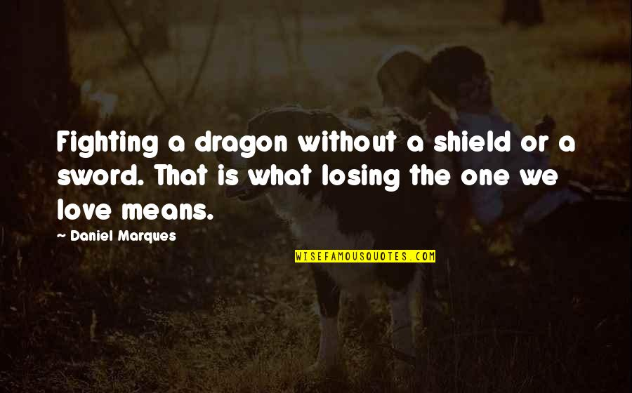 Losing Love Quotes By Daniel Marques: Fighting a dragon without a shield or a