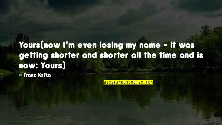 Losing Love Quotes By Franz Kafka: Yours(now I'm even losing my name - it