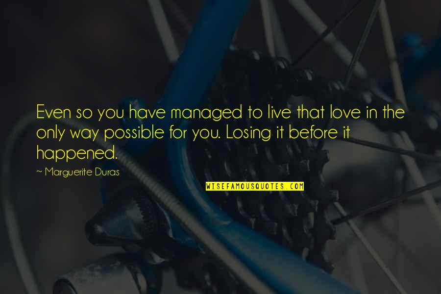 Losing Love Quotes By Marguerite Duras: Even so you have managed to live that