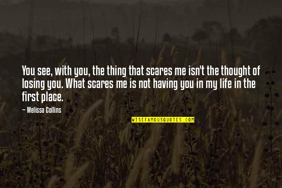 Losing Love Quotes By Melissa Collins: You see, with you, the thing that scares