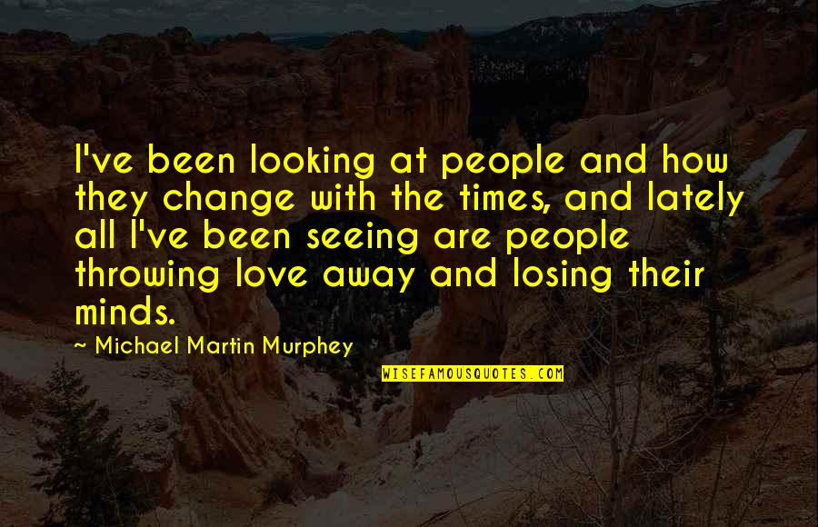 Losing Love Quotes By Michael Martin Murphey: I've been looking at people and how they