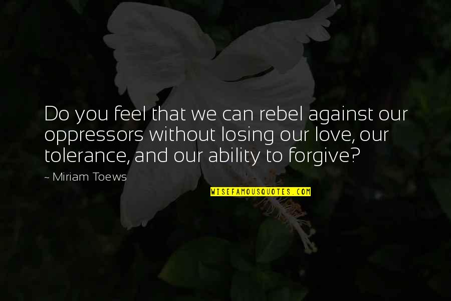 Losing Love Quotes By Miriam Toews: Do you feel that we can rebel against