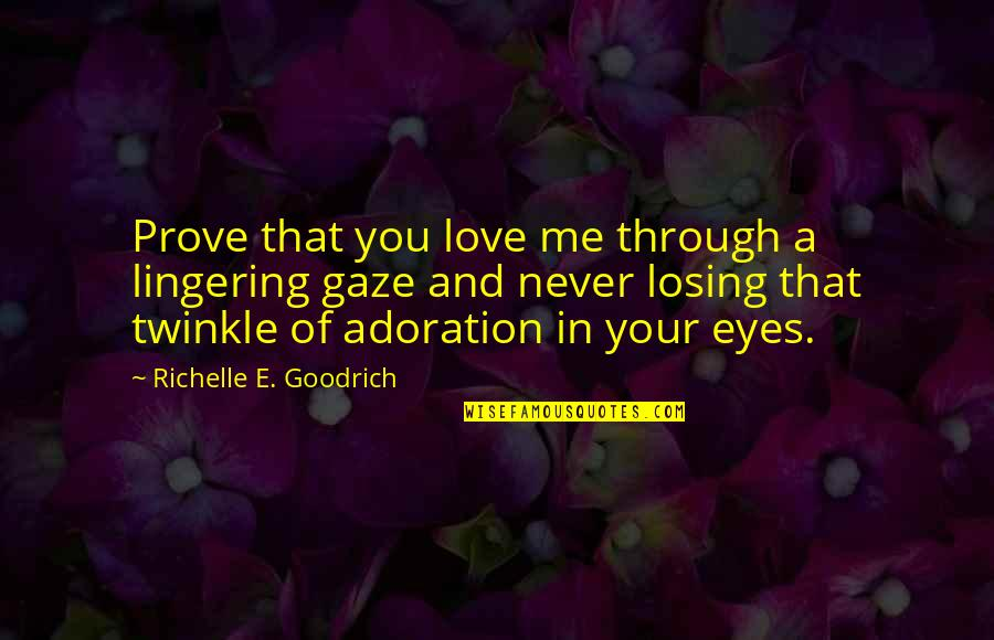 Losing Love Quotes By Richelle E. Goodrich: Prove that you love me through a lingering