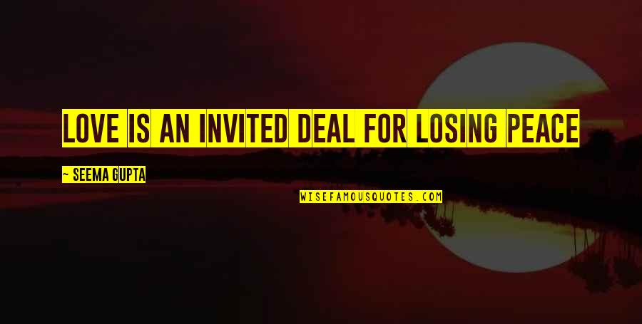 Losing Love Quotes By Seema Gupta: Love is An invited deal for losing peace