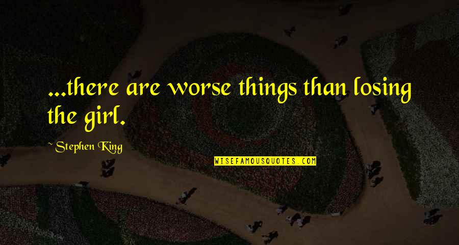 Losing Love Quotes By Stephen King: ...there are worse things than losing the girl.