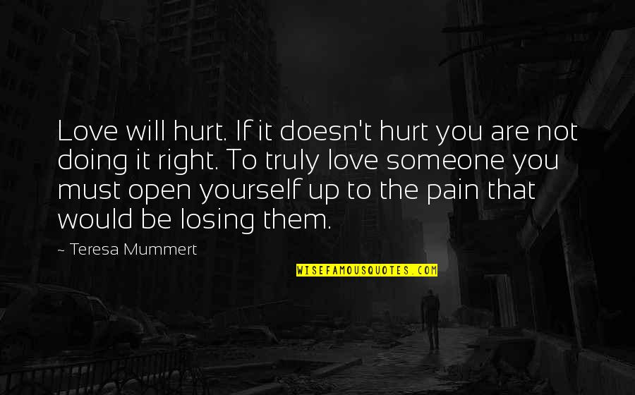 Losing Love Quotes By Teresa Mummert: Love will hurt. If it doesn't hurt you